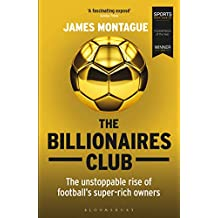 The Billionaires Club: The Unstoppable Rise of Football's Super-rich Owners WINNER FOOTBALL BOOK OF THE YEAR, SPORTS BOOK AWARDS 2018