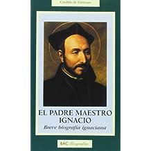 El padre maestro Ignacio: Breve biografía ignaciana (BIOGRAFÍAS)