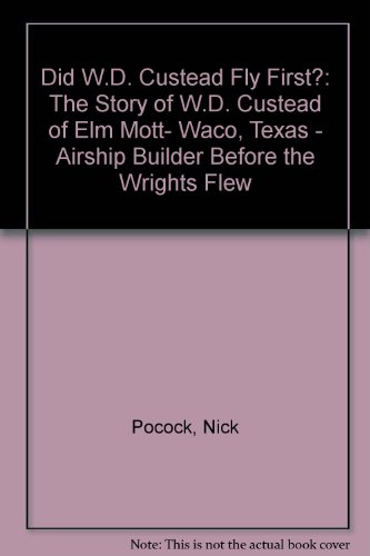 Did W.D. Custead Fly First?: The Story of W.D. Custead of Elm Mott- Waco, Texas - Airship Builder Before the Wrights Flew