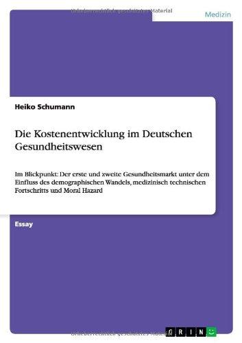 Die Kostenentwicklung im Deutschen Gesundheitswesen: Im Blickpunkt:  Der erste und zweite Gesundheitsmarkt unter dem Einfluss des demographischen ... technischen Fortschritts und Moral Hazard