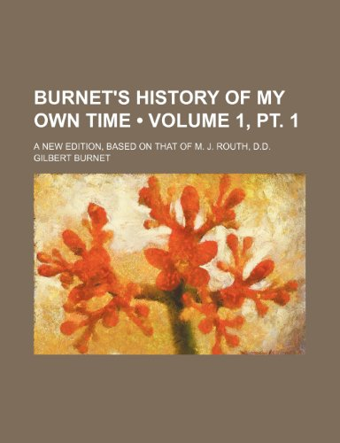 Burnet's History of My Own Time (Volume 1, pt. 1); A New Edition, Based on That of M. J. Routh, D.d.