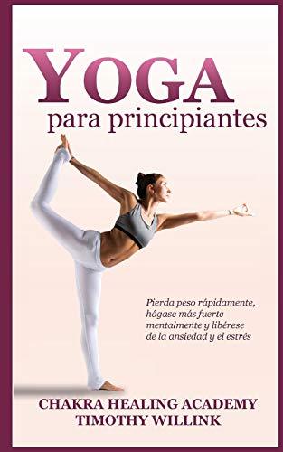 Yoga para principiantes: Pierda peso rápidamente, hágase más fuerte mentalmente y...