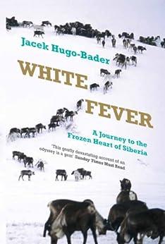 White Fever: A Journey to the Frozen Heart of Siberia by [Hugo-Bader, Jacek]