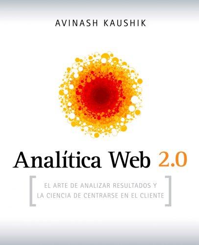 Analítica Web 2.0: El arte de analizar resultados y la ciencia de centrarse en el cliente (Sin colección) por Avinash Kaushik