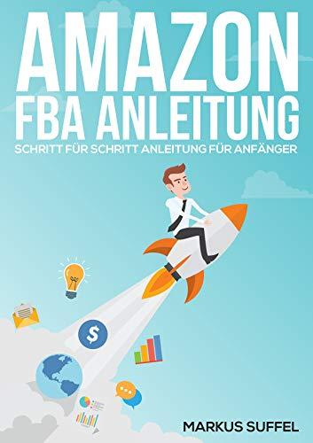 Amazon FBA Anleitung - Schritt für Schritt Anleitung für Anfänger ( Amazon FBA Buch Import Versand Verkauf Erfolgreich auf Amazon verkaufen Passives Einkommen