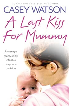 A Last Kiss for Mummy: A teenage mum, a tiny infant, a desperate decision par [Watson, Casey]