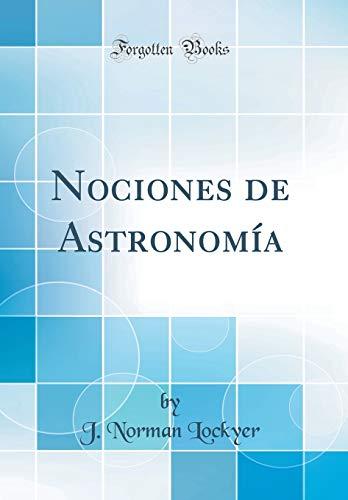Nociones de Astronomía (Classic Reprint) por J. Norman Lockyer