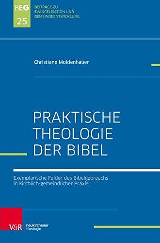 Praktische Theologie der Bibel: Exemplarische Felder des Bibelgebrauchs in kirchlich-gemeindlicher Praxis (Beiträge zu Evangelisation und Gemeindeentwicklung, Band 25)