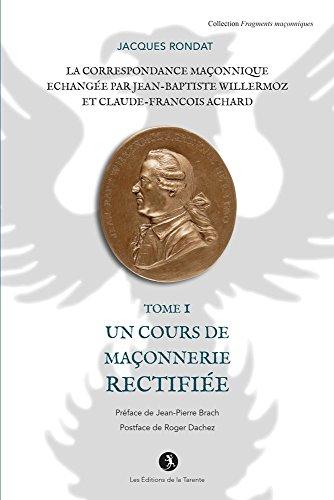 La Correspondance Maconnique Echangee par J.B. Willermoz et Cl.F. Achard  Tome I