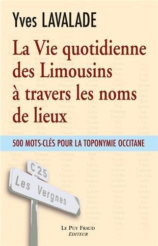 La Vie quotidienne des Limousins à travers les noms de lieux : 500 mots-clés pour la toponymie occitane