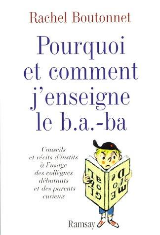 Pourquoi et comment j'enseigne le b.a.-ba : Conseils et récits d'instits à l'usage des collègues débutants et des parents curieux par Rachel Boutonnet