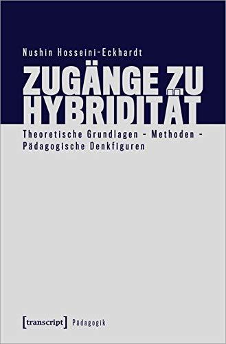 Zugänge zu Hybridität: Theoretische Grundlagen - Methoden - Pädagogische Denkfiguren (Pädagogik)