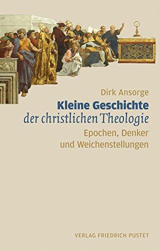 Kleine Geschichte der christlichen Theologie: Epochen, Denker, Weichenstellungen