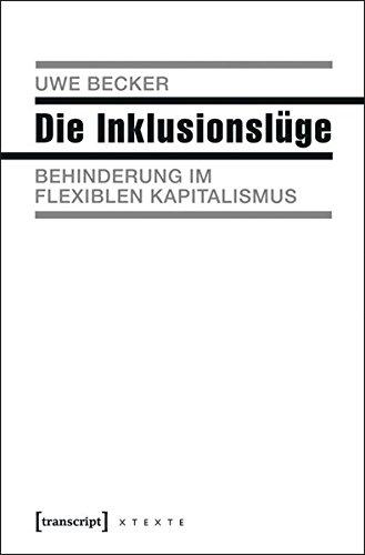 Die Inklusionslüge: Behinderung im flexiblen Kapitalismus (X-Texte zu Kultur und Gesellschaft)