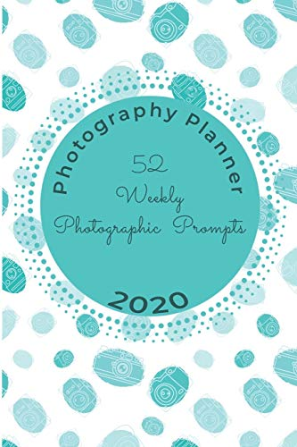 52 Weekly Photographic Prompts Photography Planner 2020: Guided Prompts for 52 weeks Photo Project in 2020 with January - December Weekly Planner (Photography Planners, Band 1)