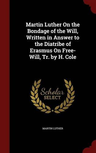 Martin Luther On the Bondage of the Will, Written in Answer to the Diatribe of Erasmus On Free-Will, Tr. by H. Cole by Martin Luther (2015-08-11)