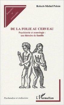 De la folie au cerveau : Psychiatrie et neurologie : une histoire de famille de Robert Michel Palem ( 19 novembre 2007 )