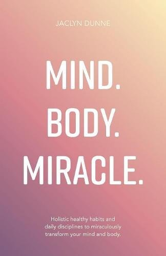 Mind Body Miracle: Holistic healthy habits and daily disciplines to miraculously transform your mind and body.