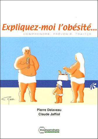 Expliquez-moi l'obésité. : Comprendre, prévenir, traiter par Pierre Delaveau