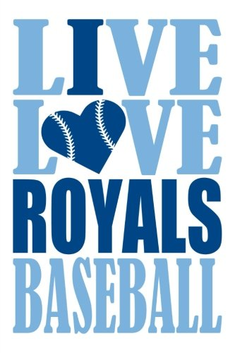 Live Love Royals Baseball Journal: A lined notebook for the Kansas City Royals fan, 6x9 inches, 200 pages. Live Love Baseball in light blue and I Heart Royals in dark blue. (Sports Fan Journals)
