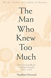 The Man Who Knew Too Much: The Inventive Life of Robert Hooke, 1635-1703