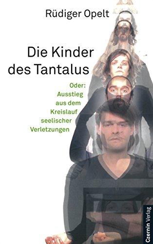 Die Kinder des Tantalus: Oder: Ausstieg aus dem Kreislauf seelischer Verletzungen