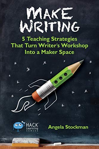 Make Writing: 5 Teaching Strategies That Turn Writer's Workshop Into a Maker Space: Volume 2 (Hack Learning Series)