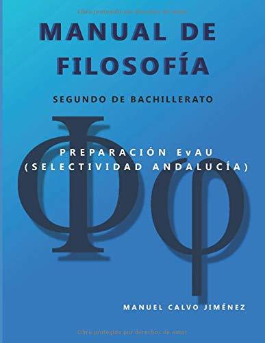 MANUAL DE FILOSOFIA (Segundo de Bachillerato): Preparacion EvAU (Selectividad Andalucia) por Manuel Calvo Jimenez