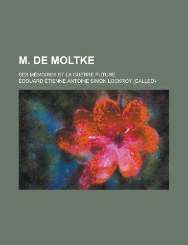 M. de Moltke; Ses Memoires Et La Guerre Future