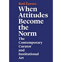 When Attitudes Become the Norm: The Contemporary Curator and Institutional Art
