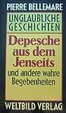 Depesche aus dem Jenseits und andere wahre Begebenheiten (Unglaubliche...