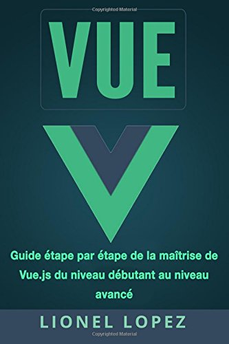 VUE: Guide étape par étape de la maîtrise de Vue.js du niveau débutant au niveau avancé par Lionel Lopez