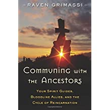 Communing with the Ancestors: Your Spirit Guides, Bloodline Allies, and the Cycle of Reincarnation by Raven Grimassi (2016-03-01)
