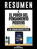 """Resumen De """"El Poder Del Pensamiento Positivo: Una Guia Practica Para Dominar Los Problemas De La Vida - De Dr. Norman Vincent Peale"""": (The Power Of Positive Thinking)"""