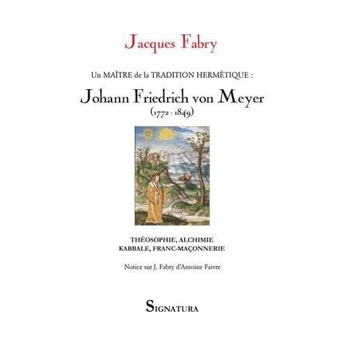 Un maitre de la tradition hermétique, Johann Friedrich von Meyer (1772-1849) : Théosophie, alchimie, kabbale, franc-maçonnerie