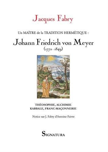 Un maitre de la tradition hermétique, Johann Friedrich von Meyer (1772-1849) : Théosophie, alchimie, kabbale, franc-maçonnerie par Jacques Fabry