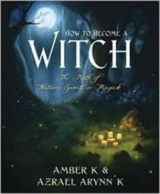 how-to-become-a-witch-the-path-of-nature-spirit-and-magick-by-amber-k-published-march-2011