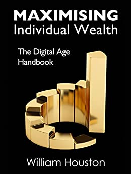 Maximising Individual Wealth: The Digital Age Handbook by [Houston, William]