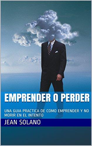 EMPRENDER O PERDER: UNA GUIA PRACTICA DE COMO EMPRENDER Y NO MORIR EN EL INTENTO por Jean Solano