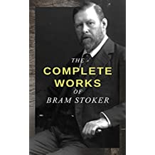 The Complete Works of Bram Stoker: Horror Novels & Dark Fantasy Collections - Including Dracula, The Mystery of the Sea, The Jewel of Seven Stars, The ... Lair of the White Worm… (English Edition)