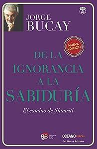 De la Ignorancia a la Sabiduria: El Camino de Shimriti = From Ignorance to Wisdom par Jorge Bucay