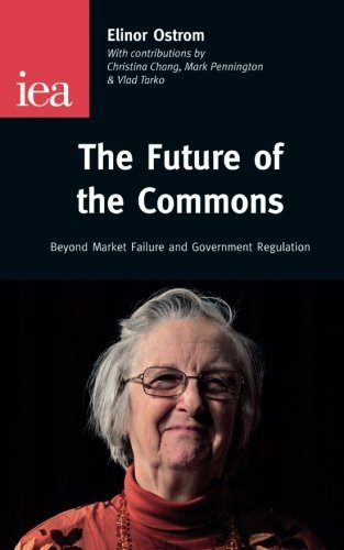 The Future of the Commons: Beyond Market Failure and Government Regulations by Ostrom, Elinor published by Institute of Economic Affairs (2012)