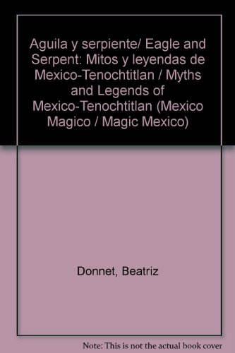 Aguila y serpiente/ Eagle and Serpent: Mitos y leyendas de Mexico-Tenochtitlan / Myths and Legends of Mexico-Tenochtitlan (Mexico Magico / Magic Mexico) por Beatriz Donnet