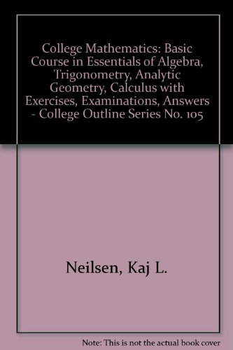 College Mathematics: Basic Course in Essentials of Algebra, Trigonometry, Analytic Geometry, Calculus with Exercises, Examinations, Answers - College Outline Series No. 105