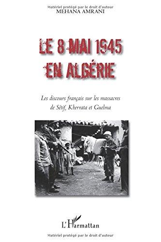 Le 8 mai 1945 en Algérie : Les discours français sur les massacres de Sétif, Kherrata et Guelma