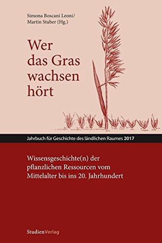 Wer das Gras wachsen hört: Wissensgeschichte(n) der pflanzlichen Ressourcen vom Mittelalter bis ins 20. Jahrhundert (Jahrbuch für Geschichte des ländlichen Raumes)