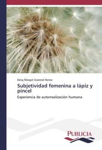 Subjetividad femenina a lápiz y pincel: Experiencia de autorrealización humana por Deisy Margot Graterol Herize