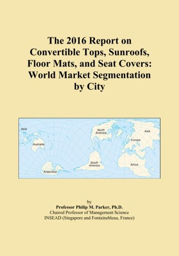 The 2016 Report on Convertible Tops, Sunroofs, Floor Mats, and Seat Covers: World Market Segmentation by City