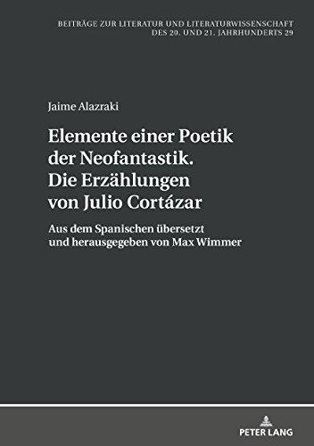 Elemente einer Poetik der Neofantastik. Die Erzaehlungen von Julio Cortázar: Aus dem Spanischen uebersetzt und herausgegeben von Max Wimmer (Beitraege ... des 20. und 21. Jahrhunderts 29)