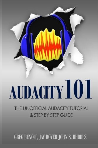 Audacity 101: The Unofficial Audacity Tutorial & Step By Step Guide by John S. Rhodes (2012-10-24)